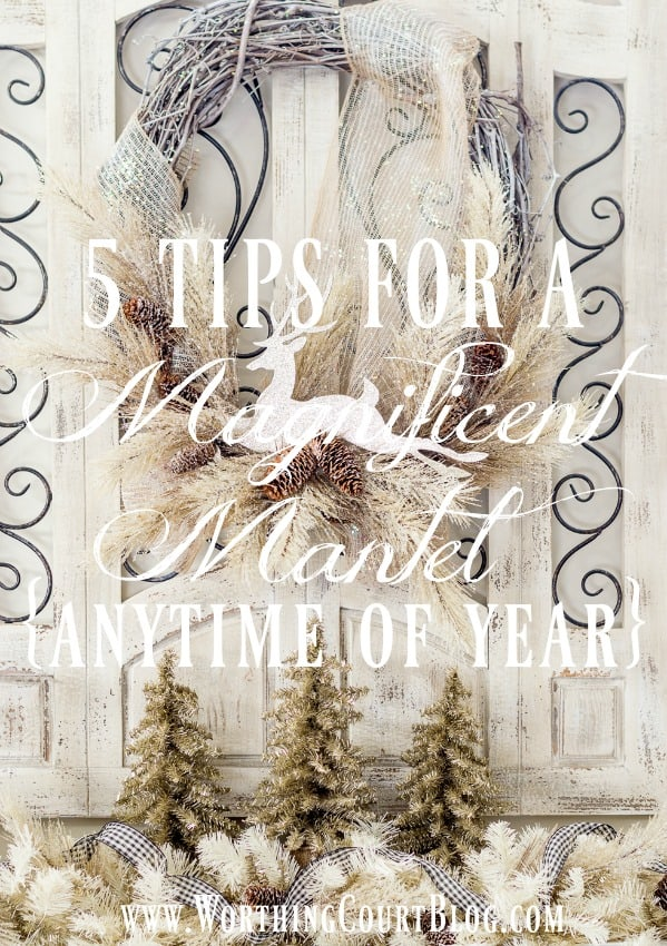 5 Tips For A Magnificent Mantel - Anytime Of Year! || Worthing Court